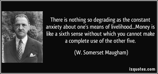 quote-there-is-nothing-so-degrading-as-the-constant-anxiety-about-one-s-means-of-livelihood-money-is-w-somerset-maugham-251319